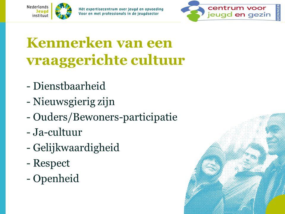 Kenmerken van een vraaggerichte cultuur - Dienstbaarheid - Nieuwsgierig zijn - Ouders/Bewoners-participatie - Ja-cultuur - Gelijkwaardigheid - Respect - Openheid