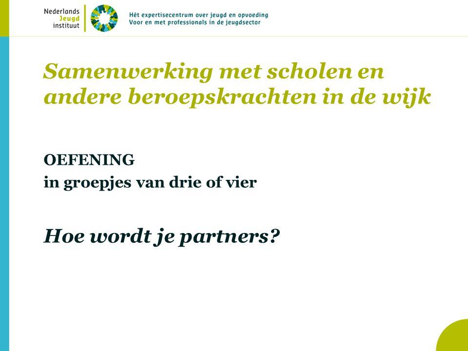 Samenwerking met scholen en andere beroepskrachten in de wijk OEFENING in groepjes van drie of vier Hoe wordt je partners?