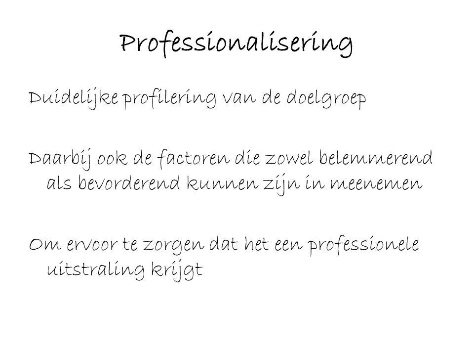 Professionalisering Duidelijke profilering van de doelgroep Daarbij ook de factoren die zowel belemmerend als bevorderend kunnen zijn in meenemen Om e