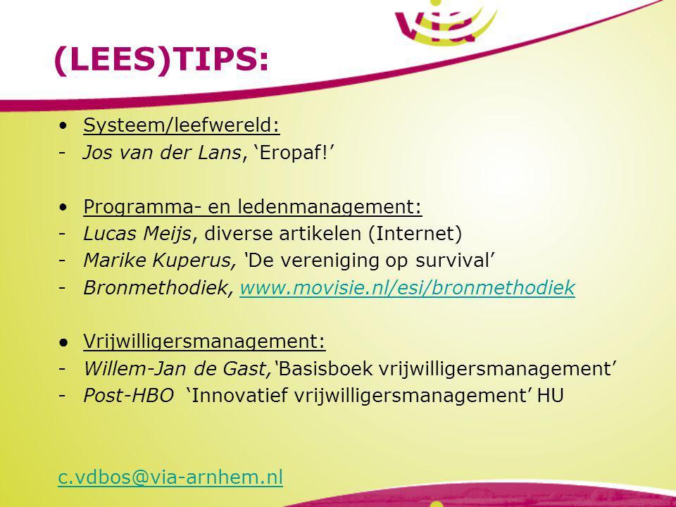(LEES)TIPS: Systeem/leefwereld: -Jos van der Lans, 'Eropaf!' Programma- en ledenmanagement: -Lucas Meijs, diverse artikelen (Internet) -Marike Kuperus, 'De vereniging op survival' -Bronmethodiek, www.movisie.nl/esi/bronmethodiekwww.movisie.nl/esi/bronmethodiek ● Vrijwilligersmanagement: -Willem-Jan de Gast,'Basisboek vrijwilligersmanagement' -Post-HBO 'Innovatief vrijwilligersmanagement' HU c.vdbos@via-arnhem.nl
