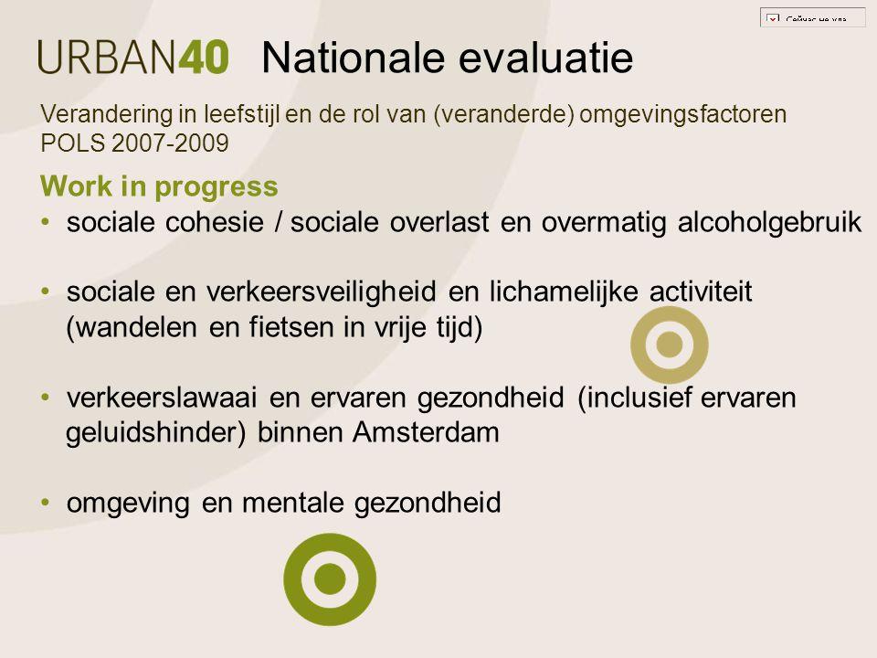 Nationale evaluatie Verandering in leefstijl en de rol van (veranderde) omgevingsfactoren POLS 2007-2009 Work in progress sociale cohesie / sociale overlast en overmatig alcoholgebruik sociale en verkeersveiligheid en lichamelijke activiteit (wandelen en fietsen in vrije tijd) verkeerslawaai en ervaren gezondheid (inclusief ervaren geluidshinder) binnen Amsterdam omgeving en mentale gezondheid
