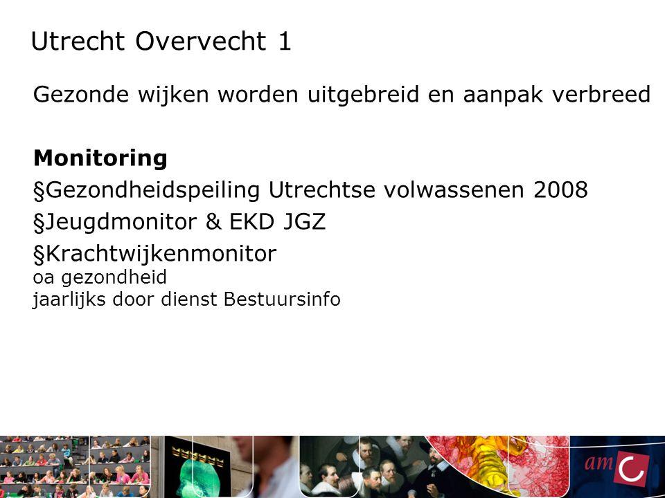 Utrecht Overvecht 1 Gezonde wijken worden uitgebreid en aanpak verbreed Monitoring § Gezondheidspeiling Utrechtse volwassenen 2008 § Jeugdmonitor & EK