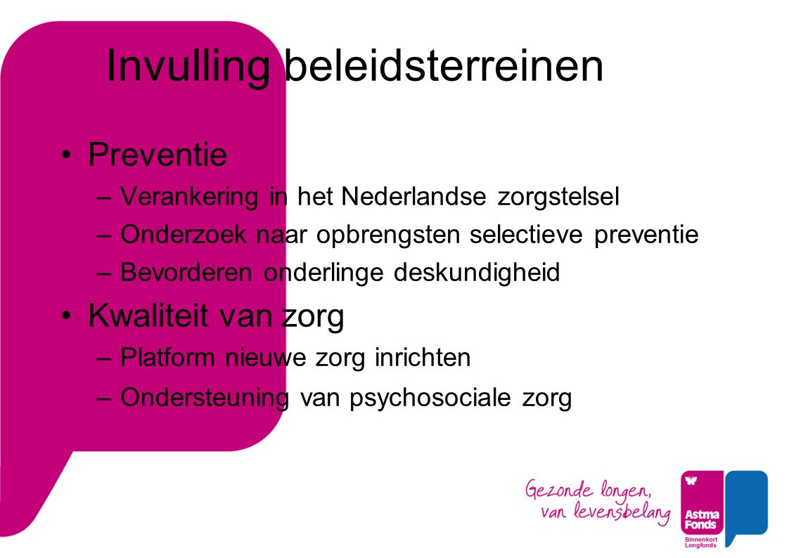 Invulling beleidsterreinen Preventie –Verankering in het Nederlandse zorgstelsel –Onderzoek naar opbrengsten selectieve preventie –Bevorderen onderlinge deskundigheid Kwaliteit van zorg –Platform nieuwe zorg inrichten –Ondersteuning van psychosociale zorg