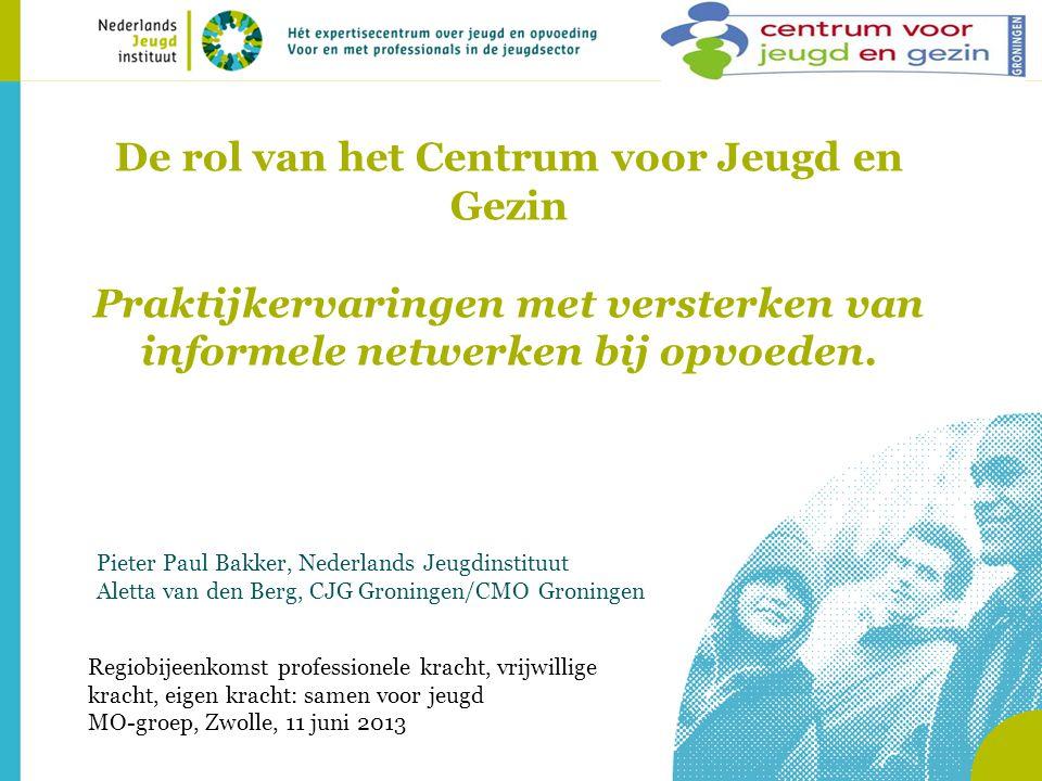 De rol van het Centrum voor Jeugd en Gezin Praktijkervaringen met versterken van informele netwerken bij opvoeden. Pieter Paul Bakker, Nederlands Jeug