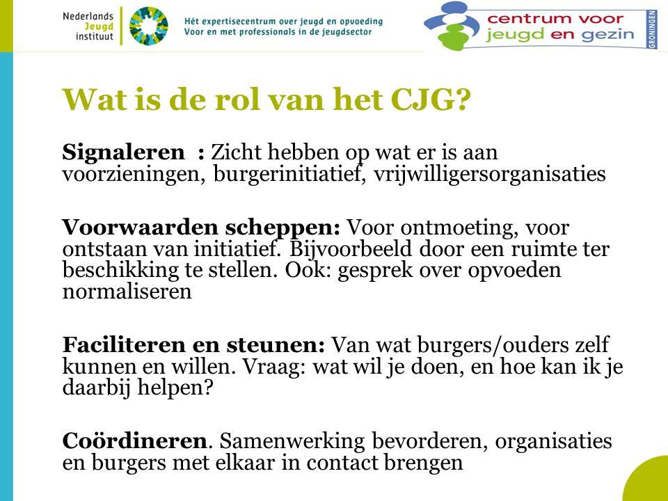 Wat is de rol van het CJG? Signaleren : Zicht hebben op wat er is aan voorzieningen, burgerinitiatief, vrijwilligersorganisaties Voorwaarden scheppen: