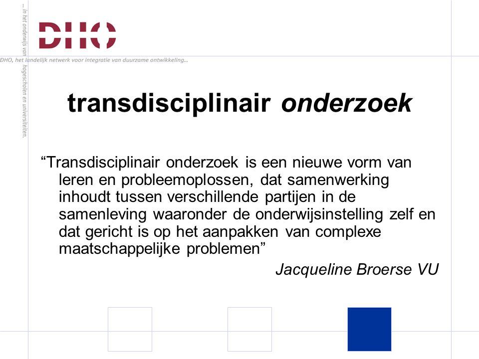 transdisciplinair onderzoek Transdisciplinair onderzoek is een nieuwe vorm van leren en probleemoplossen, dat samenwerking inhoudt tussen verschillende partijen in de samenleving waaronder de onderwijsinstelling zelf en dat gericht is op het aanpakken van complexe maatschappelijke problemen Jacqueline Broerse VU