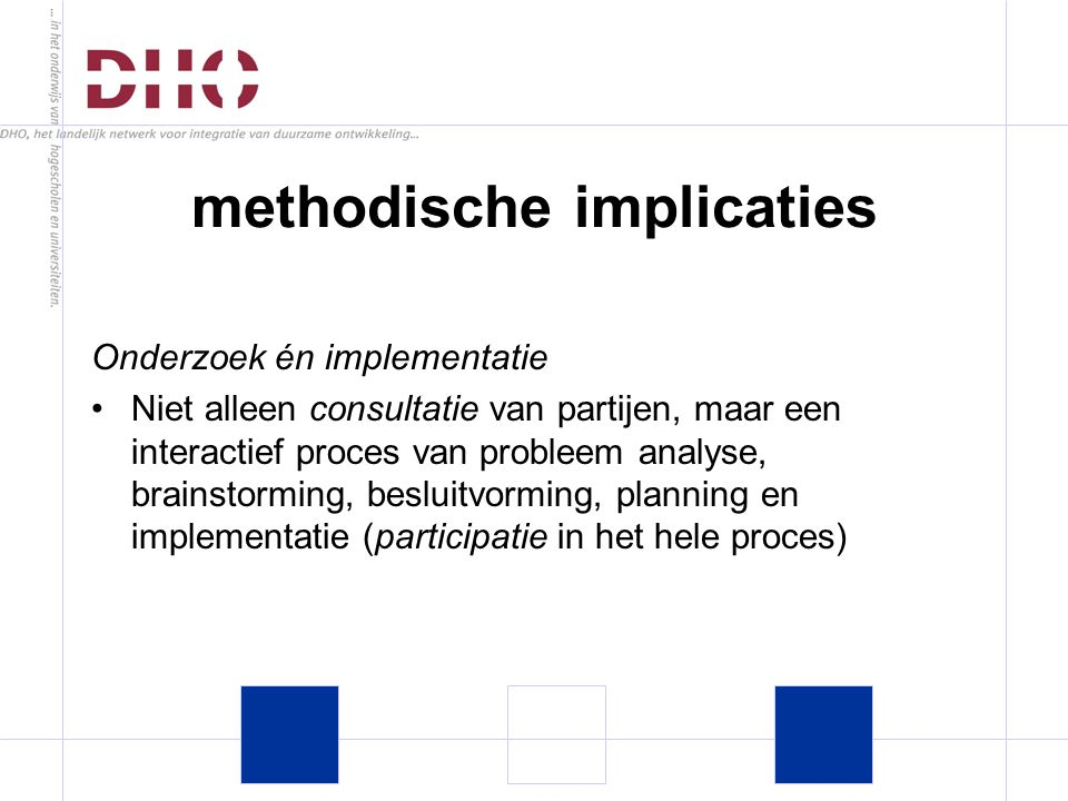 Onderzoek én implementatie Niet alleen consultatie van partijen, maar een interactief proces van probleem analyse, brainstorming, besluitvorming, planning en implementatie (participatie in het hele proces) methodische implicaties