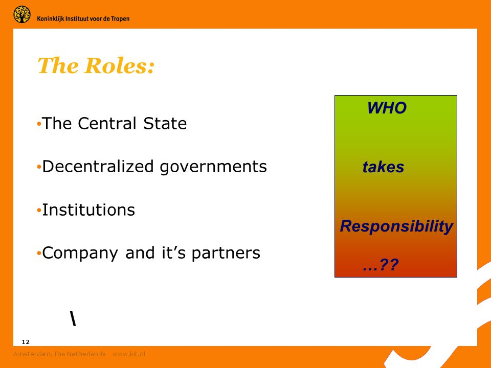 12 Amsterdam, The Netherlands www.kit.nl The Roles: The Central State Decentralized governments Institutions Company and it's partners \ WHO takes Responsibility …