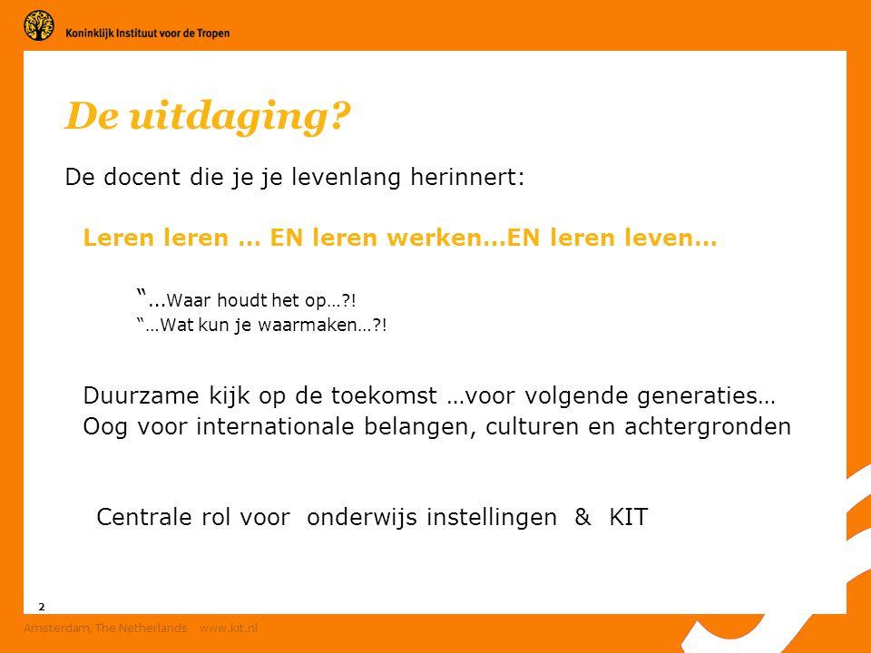 """2 Amsterdam, The Netherlands www.kit.nl De uitdaging? De docent die je je levenlang herinnert: Leren leren … EN leren werken…EN leren leven… """"… Waar h"""