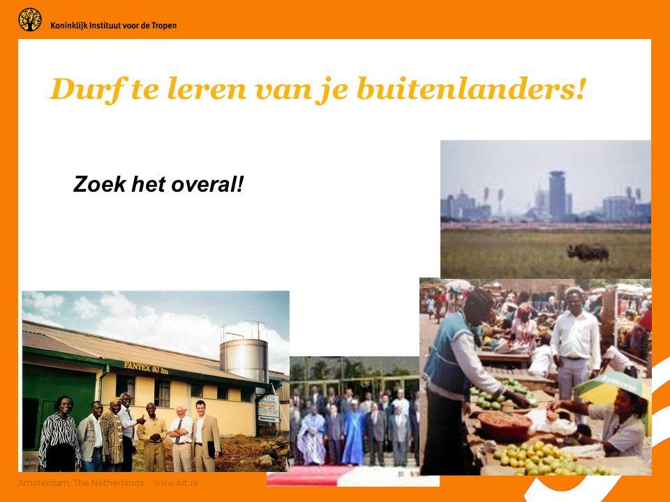 22 Amsterdam, The Netherlands www.kit.nl Durf te leren van je buitenlanders! Zoek het overal!