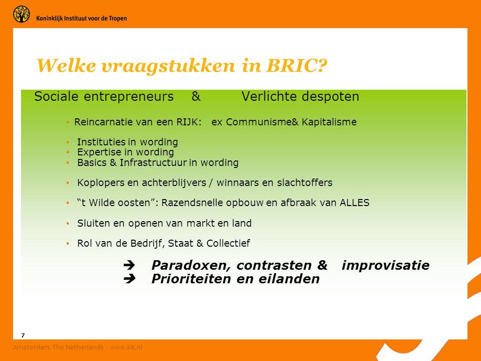 7 Amsterdam, The Netherlands www.kit.nl Welke vraagstukken in BRIC? Sociale entrepreneurs & Verlichte despoten Reincarnatie van een RIJK: ex Communism