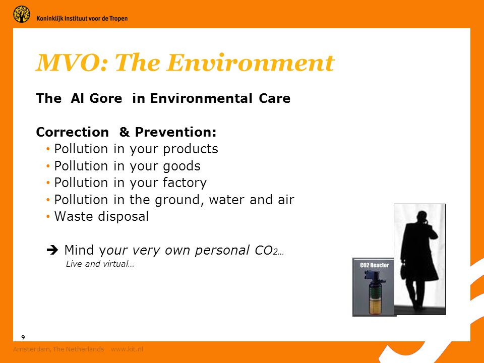9 Amsterdam, The Netherlands www.kit.nl MVO: The Environment The Al Gore in Environmental Care Correction & Prevention: Pollution in your products Pollution in your goods Pollution in your factory Pollution in the ground, water and air Waste disposal  Mind your very own personal CO 2… Live and virtual…