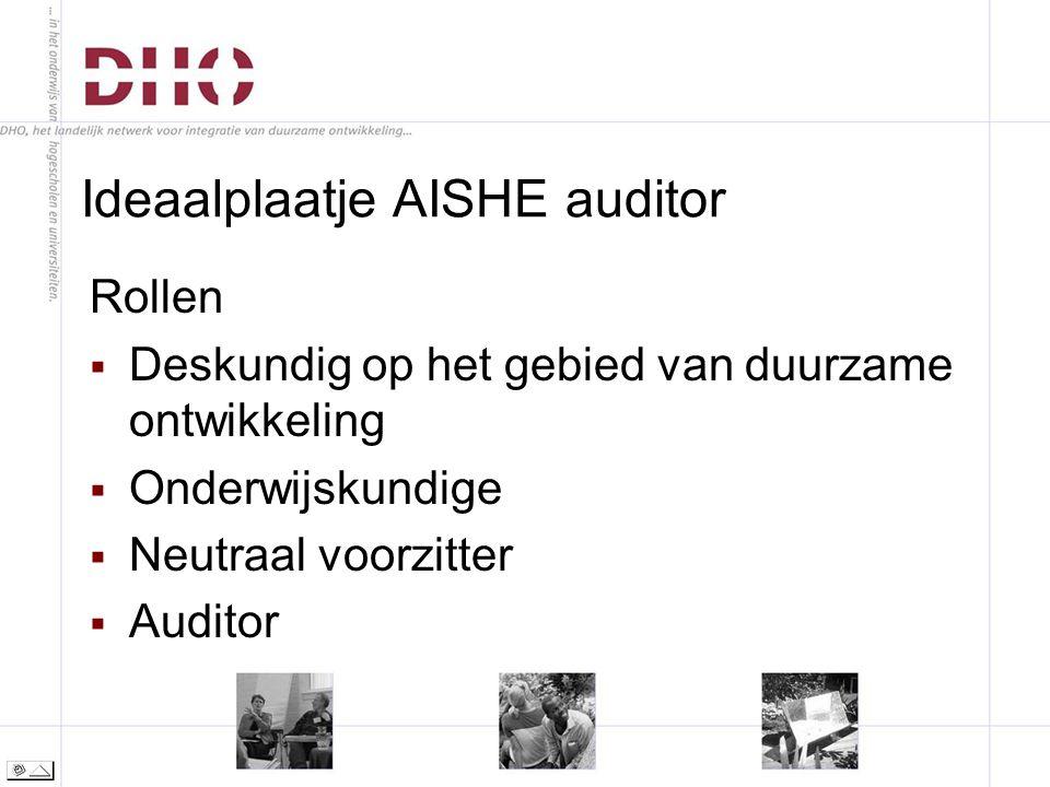 Ideaalplaatje AISHE auditor Rollen  Deskundig op het gebied van duurzame ontwikkeling  Onderwijskundige  Neutraal voorzitter  Auditor