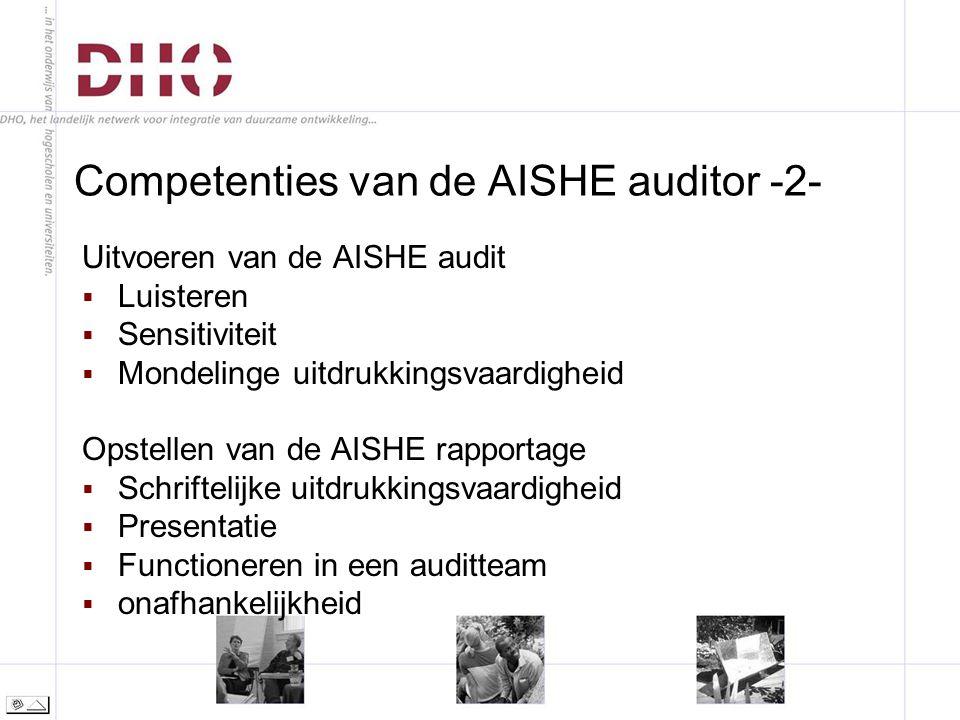 Competenties van de AISHE auditor -2- Uitvoeren van de AISHE audit  Luisteren  Sensitiviteit  Mondelinge uitdrukkingsvaardigheid Opstellen van de AISHE rapportage  Schriftelijke uitdrukkingsvaardigheid  Presentatie  Functioneren in een auditteam  onafhankelijkheid
