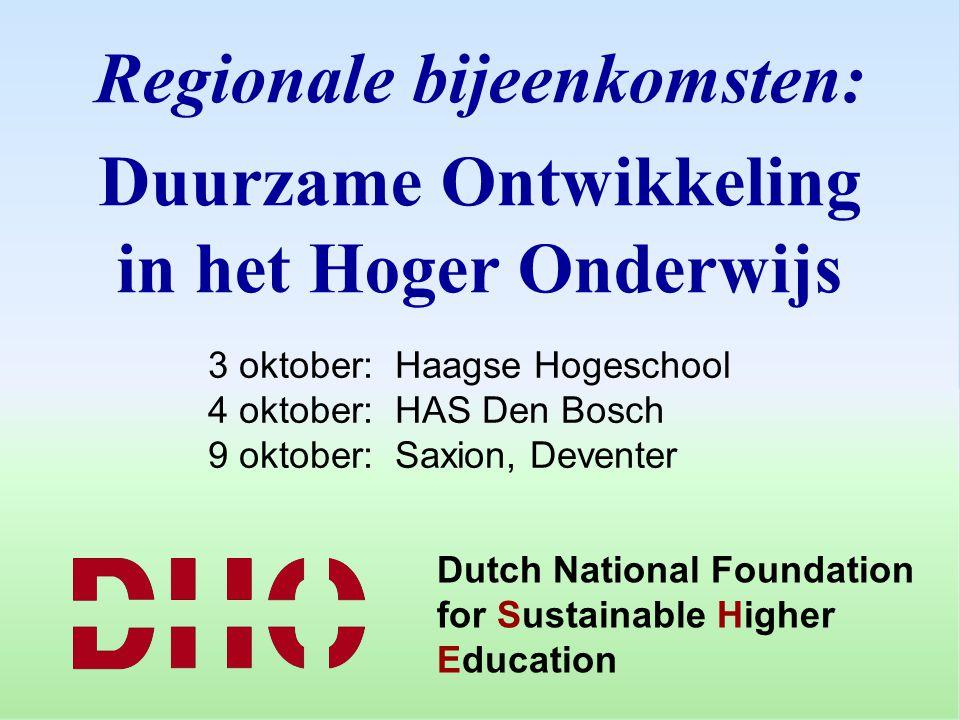Dutch National Foundation for Sustainable Higher Education Regionale bijeenkomsten: Duurzame Ontwikkeling in het Hoger Onderwijs 3 oktober: Haagse Hogeschool 4 oktober: HAS Den Bosch 9 oktober: Saxion, Deventer