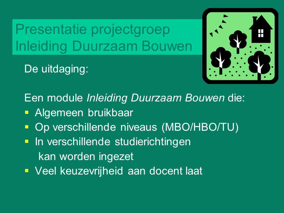 Presentatie projectgroep Inleiding Duurzaam Bouwen De uitdaging: Een module Inleiding Duurzaam Bouwen die:  Algemeen bruikbaar  Op verschillende niv