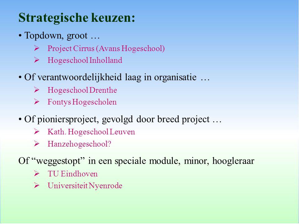 Strategische keuzen: Topdown, groot …  Project Cirrus (Avans Hogeschool)  Hogeschool Inholland Of verantwoordelijkheid laag in organisatie …  Hogeschool Drenthe  Fontys Hogescholen Of pioniersproject, gevolgd door breed project …  Kath.