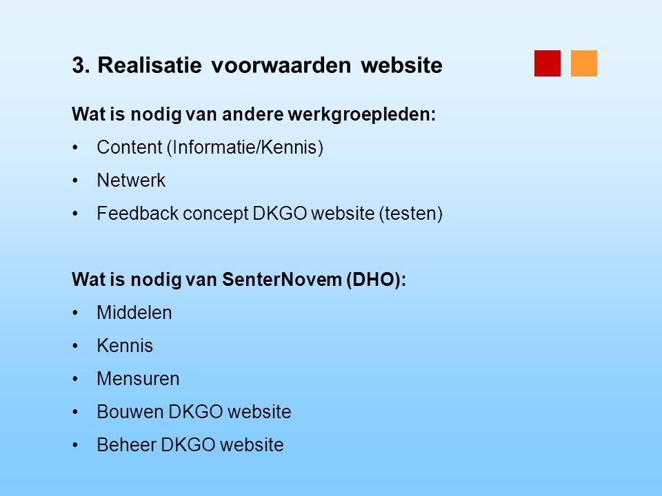 3. Realisatie voorwaarden website Wat is nodig van andere werkgroepleden: Content (Informatie/Kennis) Netwerk Feedback concept DKGO website (testen) W