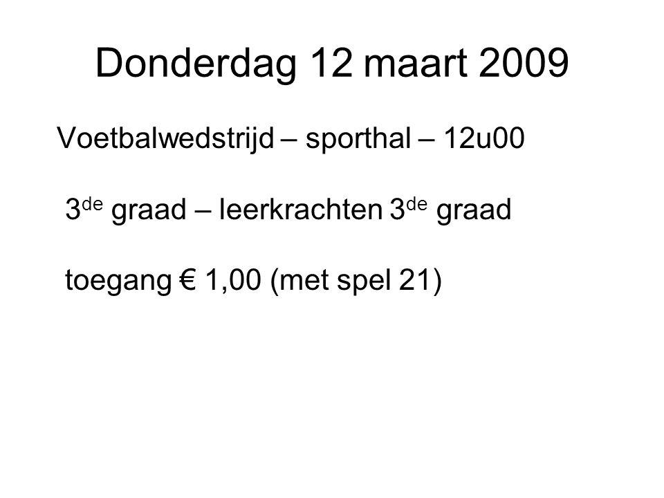 Donderdag 12 maart 2009 Voetbalwedstrijd – sporthal – 12u00 3 de graad – leerkrachten 3 de graad toegang € 1,00 (met spel 21)