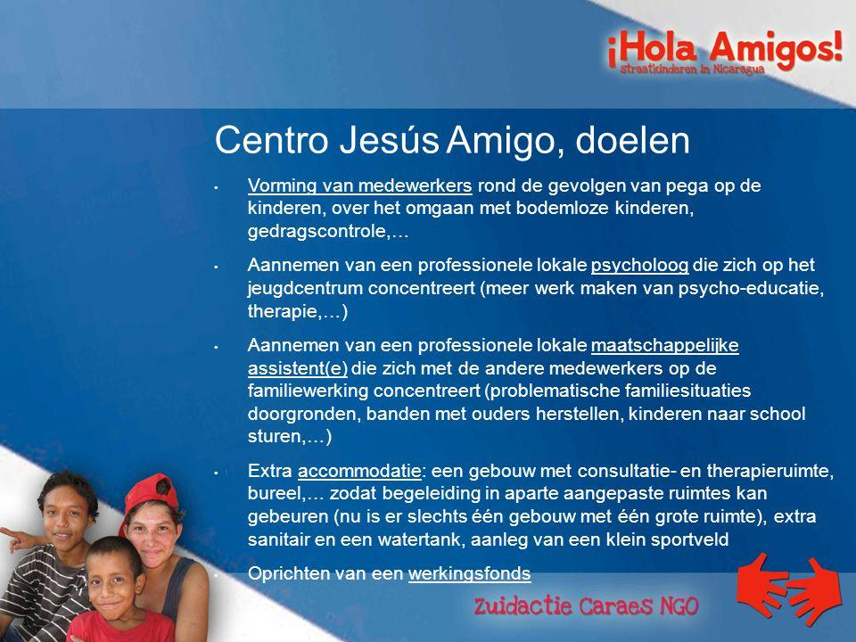 Centro Jesús Amigo, doelen Vorming van medewerkers rond de gevolgen van pega op de kinderen, over het omgaan met bodemloze kinderen, gedragscontrole,… Aannemen van een professionele lokale psycholoog die zich op het jeugdcentrum concentreert (meer werk maken van psycho-educatie, therapie,…) Aannemen van een professionele lokale maatschappelijke assistent(e) die zich met de andere medewerkers op de familiewerking concentreert (problematische familiesituaties doorgronden, banden met ouders herstellen, kinderen naar school sturen,…) Extra accommodatie: een gebouw met consultatie- en therapieruimte, bureel,… zodat begeleiding in aparte aangepaste ruimtes kan gebeuren (nu is er slechts één gebouw met één grote ruimte), extra sanitair en een watertank, aanleg van een klein sportveld Oprichten van een werkingsfonds