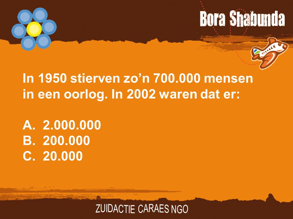 In 1950 stierven zo'n 700.000 mensen in een oorlog. In 2002 waren dat er: A.2.000.000 B.200.000 C. 20.000
