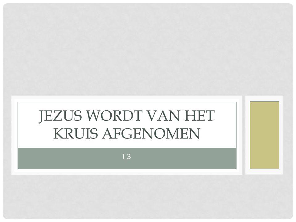 13 JEZUS WORDT VAN HET KRUIS AFGENOMEN