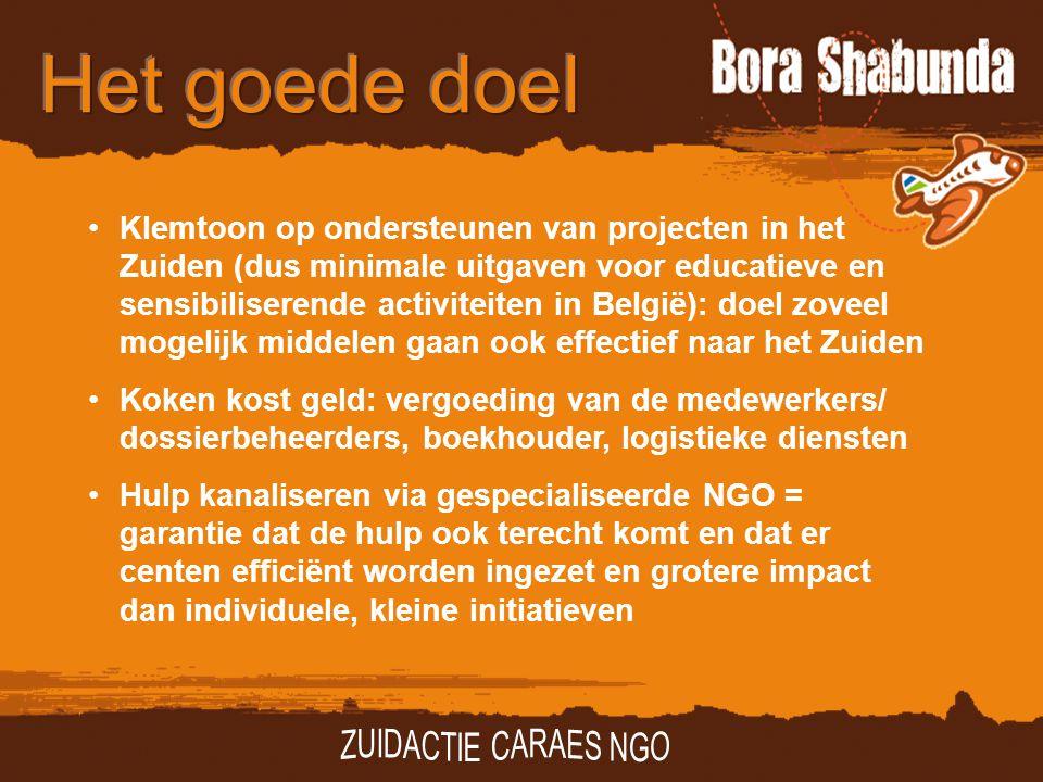 Klemtoon op ondersteunen van projecten in het Zuiden (dus minimale uitgaven voor educatieve en sensibiliserende activiteiten in België): doel zoveel mogelijk middelen gaan ook effectief naar het Zuiden Koken kost geld: vergoeding van de medewerkers/ dossierbeheerders, boekhouder, logistieke diensten Hulp kanaliseren via gespecialiseerde NGO = garantie dat de hulp ook terecht komt en dat er centen efficiënt worden ingezet en grotere impact dan individuele, kleine initiatieven