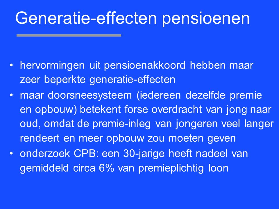 Generatie-effecten pensioenen hervormingen uit pensioenakkoord hebben maar zeer beperkte generatie-effecten maar doorsneesysteem (iedereen dezelfde premie en opbouw) betekent forse overdracht van jong naar oud, omdat de premie-inleg van jongeren veel langer rendeert en meer opbouw zou moeten geven onderzoek CPB: een 30-jarige heeft nadeel van gemiddeld circa 6% van premieplichtig loon