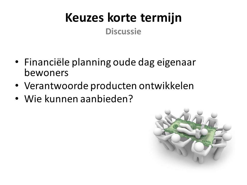 Keuzes korte termijn Discussie Financiële planning oude dag eigenaar bewoners Verantwoorde producten ontwikkelen Wie kunnen aanbieden