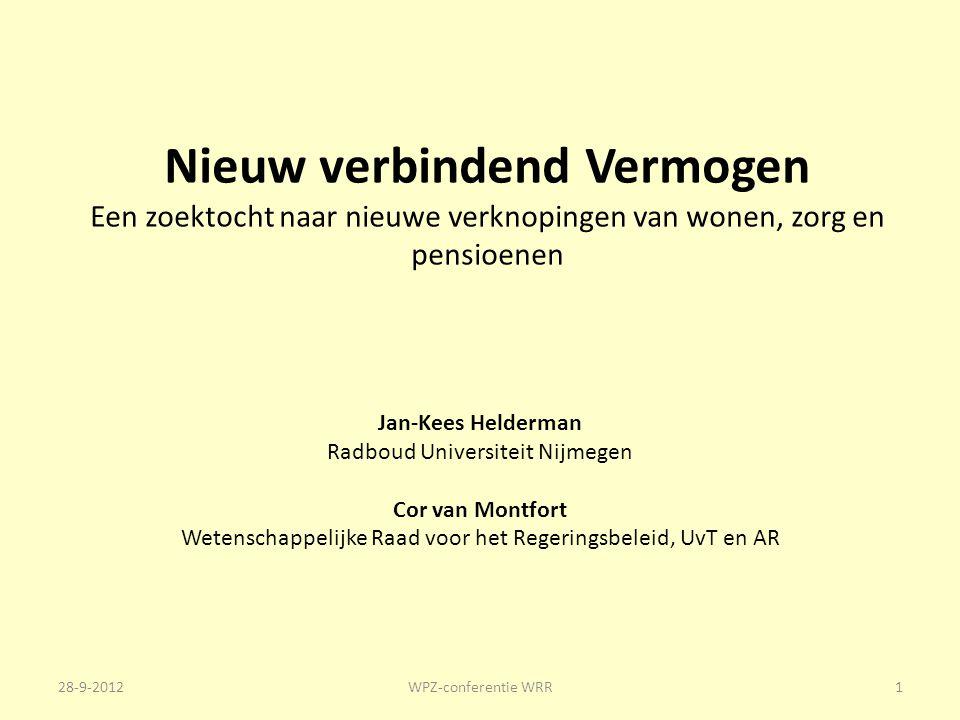 Nieuw verbindend Vermogen Een zoektocht naar nieuwe verknopingen van wonen, zorg en pensioenen Jan-Kees Helderman Radboud Universiteit Nijmegen Cor van Montfort Wetenschappelijke Raad voor het Regeringsbeleid, UvT en AR 28-9-2012WPZ-conferentie WRR1