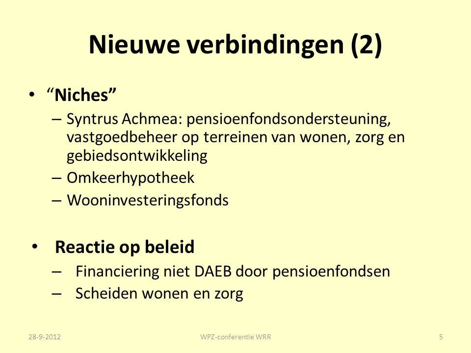 Nieuwe verbindingen (2) Niches – Syntrus Achmea: pensioenfondsondersteuning, vastgoedbeheer op terreinen van wonen, zorg en gebiedsontwikkeling – Omkeerhypotheek – Wooninvesteringsfonds Reactie op beleid – Financiering niet DAEB door pensioenfondsen – Scheiden wonen en zorg 28-9-2012WPZ-conferentie WRR5