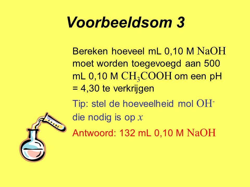 Voorbeeldsom 3 Bereken hoeveel mL 0,10 M NaOH moet worden toegevoegd aan 500 mL 0,10 M CH 3 COOH om een pH = 4,30 te verkrijgen Tip: stel de hoeveelhe