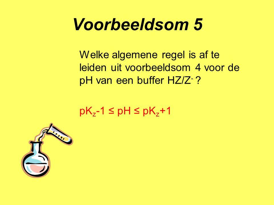 Voorbeeldsom 5 Welke algemene regel is af te leiden uit voorbeeldsom 4 voor de pH van een buffer HZ/Z - ? pK z -1 ≤ pH ≤ pK z +1