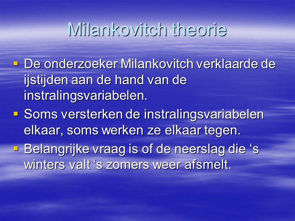 Milankovitch theorie  De onderzoeker Milankovitch verklaarde de ijstijden aan de hand van de instralingsvariabelen.  Soms versterken de instralingsv