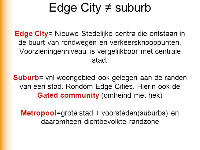 Edge City ≠ suburb Edge City= Nieuwe Stedelijke centra die ontstaan in de buurt van rondwegen en verkeersknooppunten. Voorzieningenniveau is vergelijk