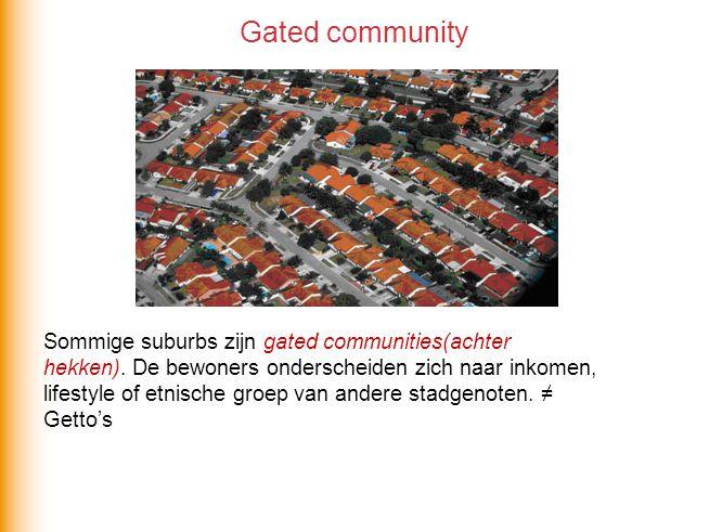 Sommige suburbs zijn gated communities(achter hekken). De bewoners onderscheiden zich naar inkomen, lifestyle of etnische groep van andere stadgenoten
