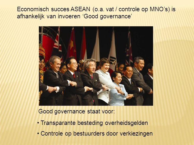 Economisch succes ASEAN (o.a. vat / controle op MNO's) is afhankelijk van invoeren 'Good governance' Good governance staat voor: Transparante bestedin