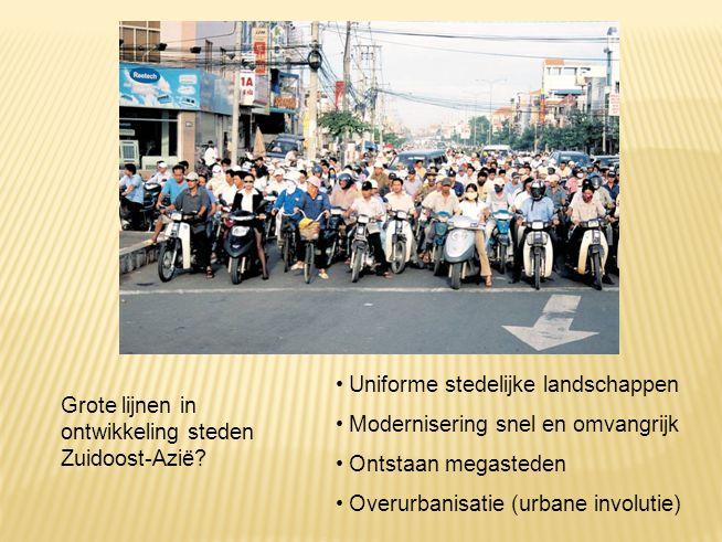 Grote lijnen in ontwikkeling steden Zuidoost-Azië? Uniforme stedelijke landschappen Modernisering snel en omvangrijk Ontstaan megasteden Overurbanisat