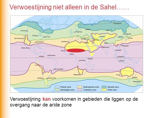 Verwoestijning kan voorkomen in gebieden die liggen op de overgang naar de aride zone Verwoestijning niet alleen in de Sahel……