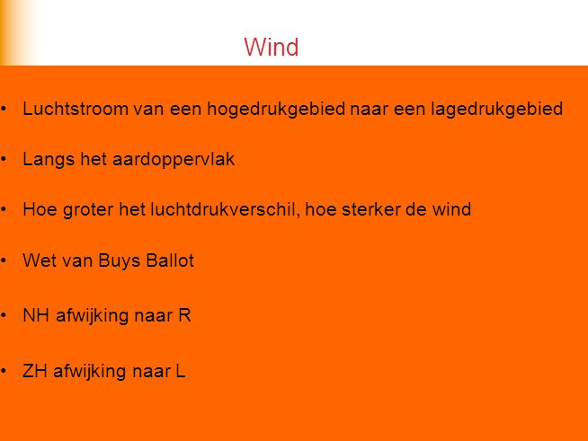 Luchtstroom van een hogedrukgebied naar een lagedrukgebied Langs het aardoppervlak Hoe groter het luchtdrukverschil, hoe sterker de wind Wet van Buys Ballot NH afwijking naar R ZH afwijking naar L Wind