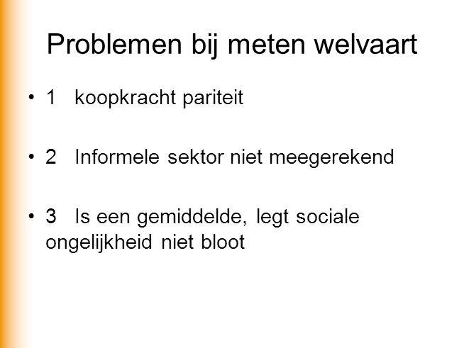 Problemen bij meten welvaart 1koopkracht pariteit 2Informele sektor niet meegerekend 3Is een gemiddelde, legt sociale ongelijkheid niet bloot
