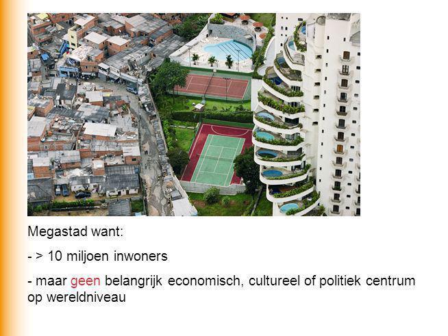 Megastad want: - > 10 miljoen inwoners - maar geen belangrijk economisch, cultureel of politiek centrum op wereldniveau