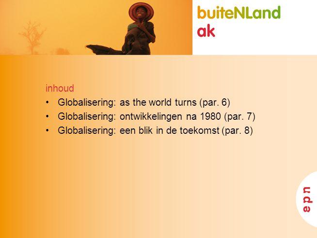 inhoud Globalisering: as the world turns (par. 6) Globalisering: ontwikkelingen na 1980 (par. 7) Globalisering: een blik in de toekomst (par. 8)