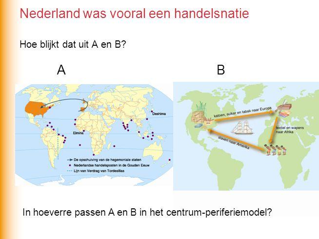 Nederland was vooral een handelsnatie Hoe blijkt dat uit A en B? B A In hoeverre passen A en B in het centrum-periferiemodel?