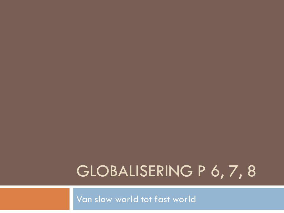 GLOBALISERING P 6, 7, 8 Van slow world tot fast world