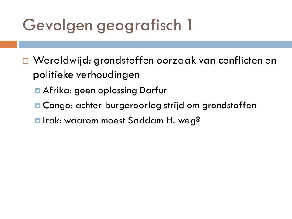 Gevolgen geografisch 1  Wereldwijd: grondstoffen oorzaak van conflicten en politieke verhoudingen  Afrika: geen oplossing Darfur  Congo: achter burgeroorlog strijd om grondstoffen  Irak: waarom moest Saddam H.