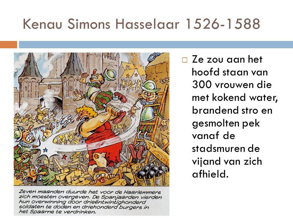 Kenau Simons Hasselaar 1526-1588  Ze zou aan het hoofd staan van 300 vrouwen die met kokend water, brandend stro en gesmolten pek vanaf de stadsmuren de vijand van zich afhield.