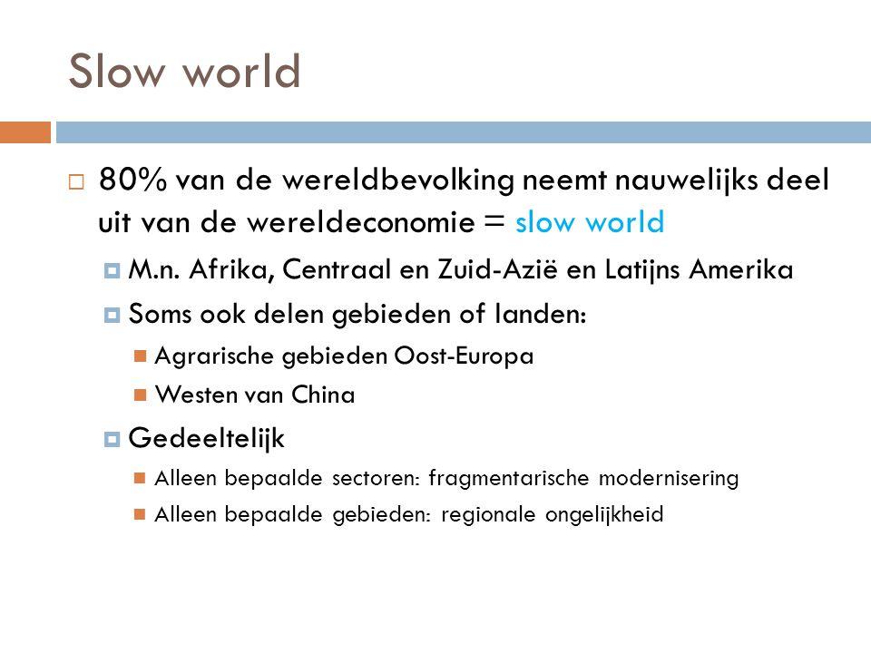 Slow world  80% van de wereldbevolking neemt nauwelijks deel uit van de wereldeconomie = slow world  M.n.