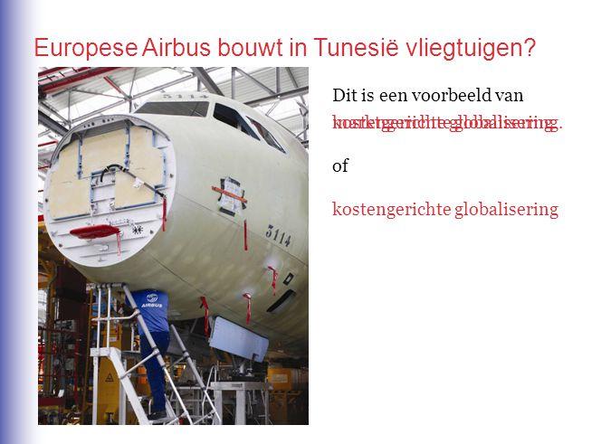 Europese Airbus bouwt in Tunesië vliegtuigen? Dit is een voorbeeld van marktgerichte globalisering of kostengerichte globalisering kostengerichte glob