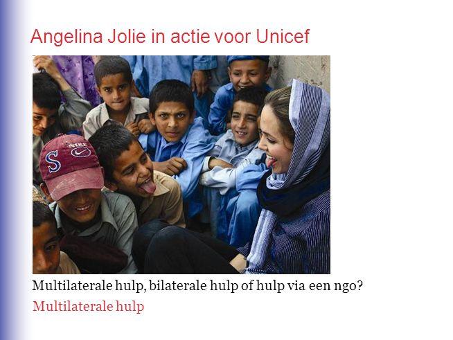 Angelina Jolie in actie voor Unicef Multilaterale hulp, bilaterale hulp of hulp via een ngo? Multilaterale hulp